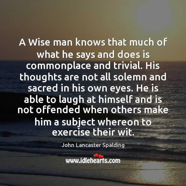 Image, A Wise man knows that much of what he says and does