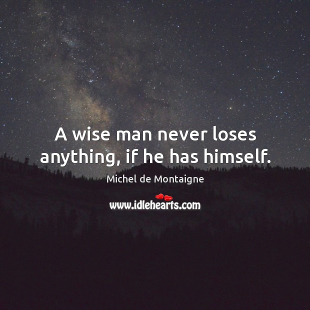 Image, A wise man never loses anything, if he has himself.