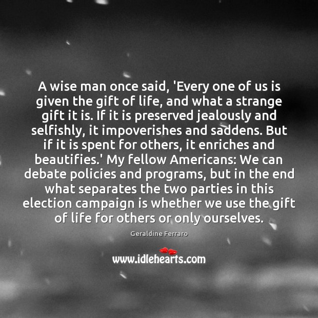 A wise man once said, 'Every one of us is given the Geraldine Ferraro Picture Quote