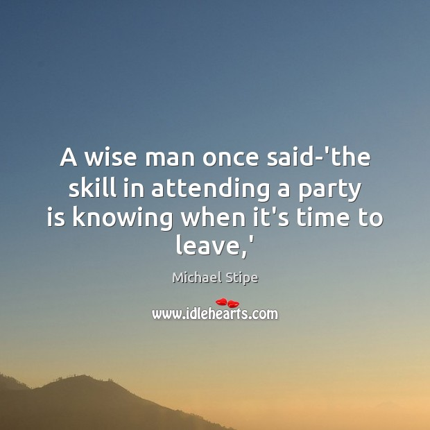 A wise man once said-'the skill in attending a party is knowing when it's time to leave,' Michael Stipe Picture Quote