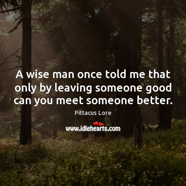 A wise man once told me that only by leaving someone good can you meet someone better. Pittacus Lore Picture Quote