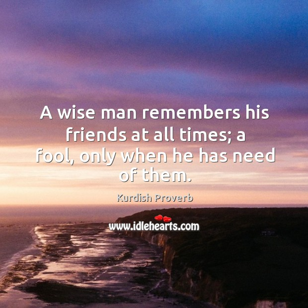 A wise man remembers his friends at all times. Kurdish Proverbs Image