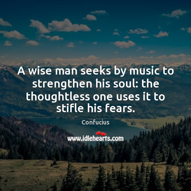 A wise man seeks by music to strengthen his soul: the thoughtless Image