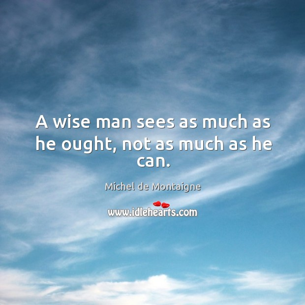 Image, A wise man sees as much as he ought, not as much as he can.