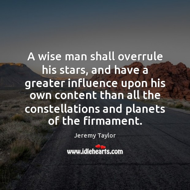 A wise man shall overrule his stars, and have a greater influence Jeremy Taylor Picture Quote