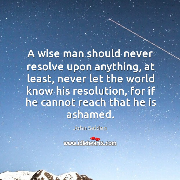 A wise man should never resolve upon anything, at least, never let John Selden Picture Quote