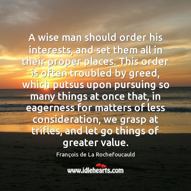 A wise man should order his interests, and set them all in François de La Rochefoucauld Picture Quote