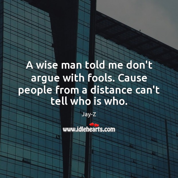 A wise man told me don't argue with fools. Cause people from Image