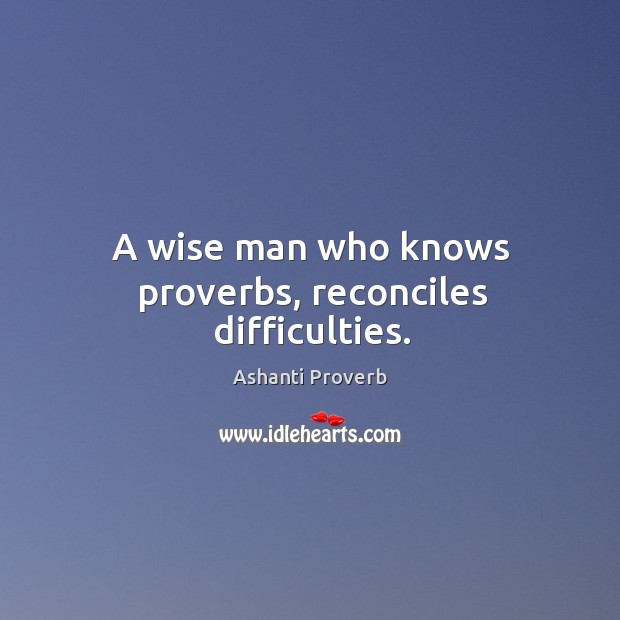 A wise man who knows proverbs, reconciles difficulties. Ashanti Proverbs Image