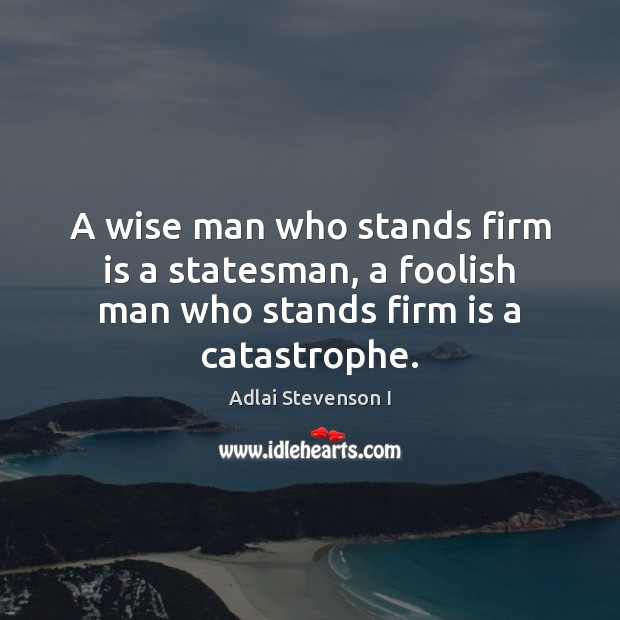 Image, A wise man who stands firm is a statesman, a foolish man who stands firm is a catastrophe.