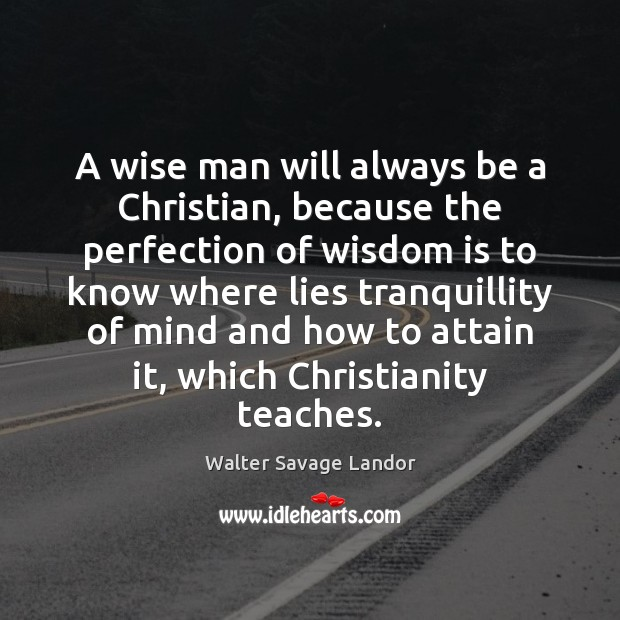 A wise man will always be a Christian, because the perfection of Walter Savage Landor Picture Quote