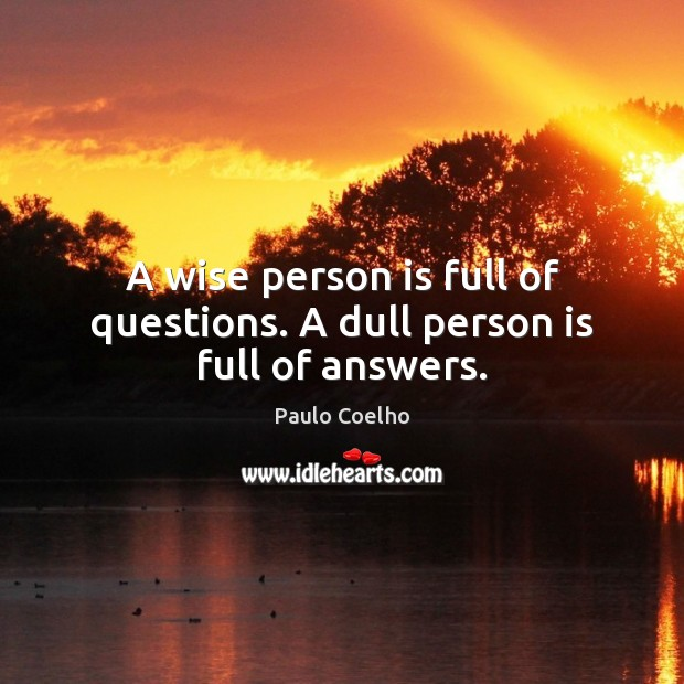 A wise person is full of questions. A dull person is full of answers. Image