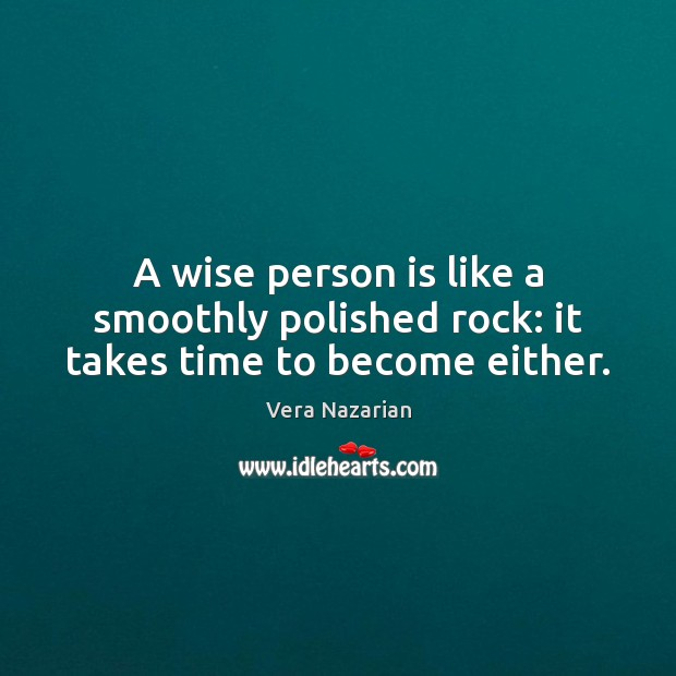 A wise person is like a smoothly polished rock: it takes time to become either. Vera Nazarian Picture Quote