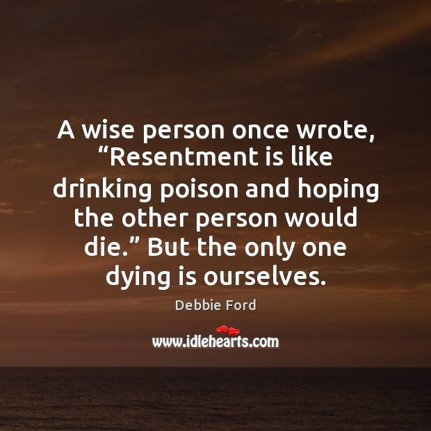 "Image, A wise person once wrote, ""Resentment is like drinking poison and hoping"