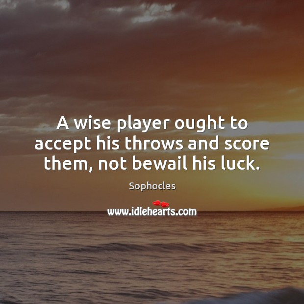 Image, A wise player ought to accept his throws and score them, not bewail his luck.