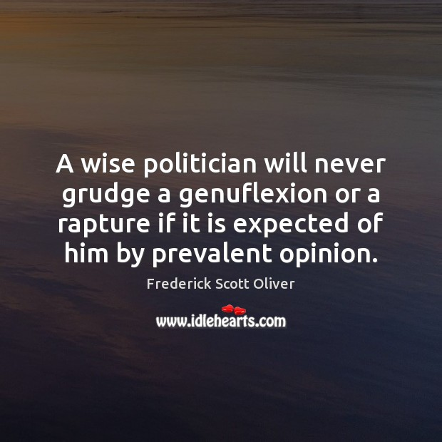 A wise politician will never grudge a genuflexion or a rapture if Grudge Quotes Image