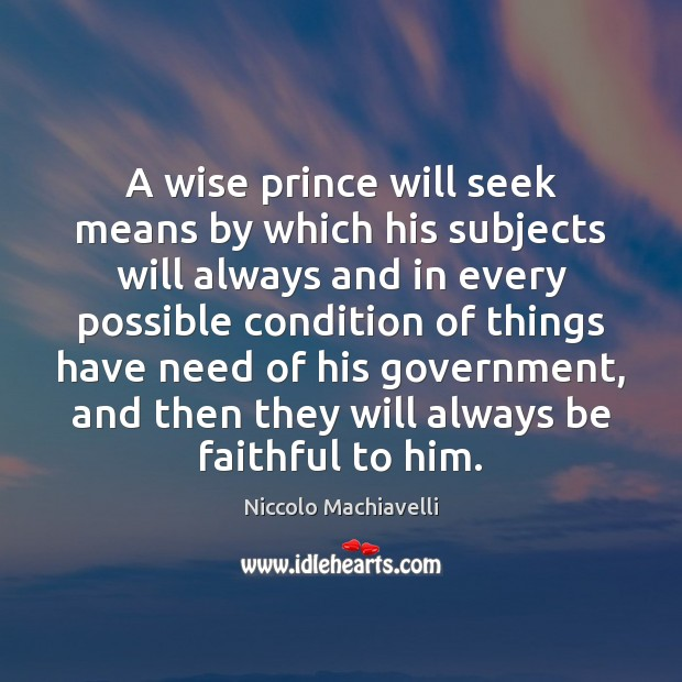 A wise prince will seek means by which his subjects will always Niccolo Machiavelli Picture Quote