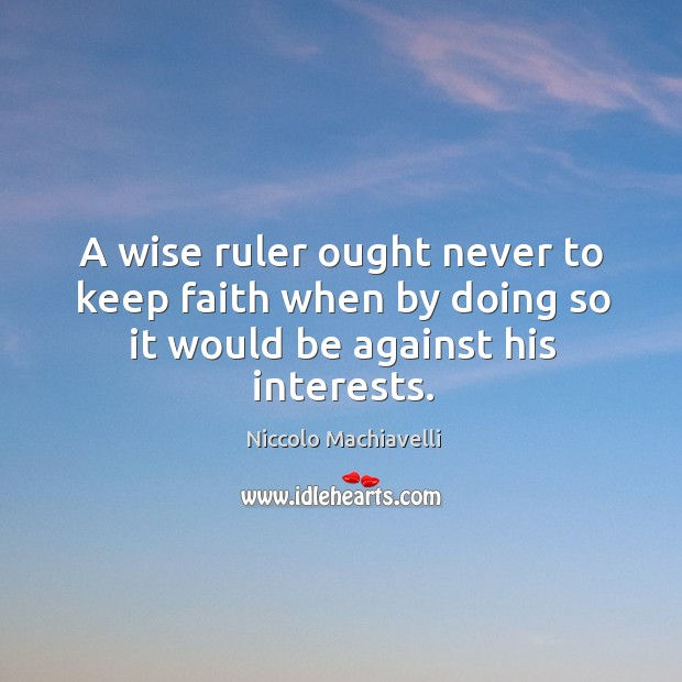 Image, A wise ruler ought never to keep faith when by doing so it would be against his interests.