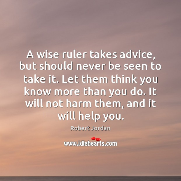 A wise ruler takes advice, but should never be seen to take Robert Jordan Picture Quote