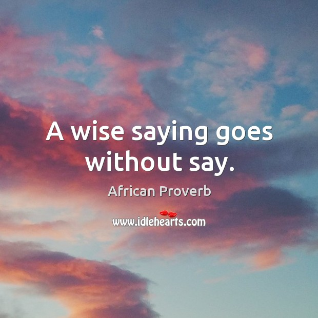 Image, A wise saying goes without say.