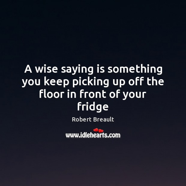 A wise saying is something you keep picking up off the floor in front of your fridge Robert Breault Picture Quote