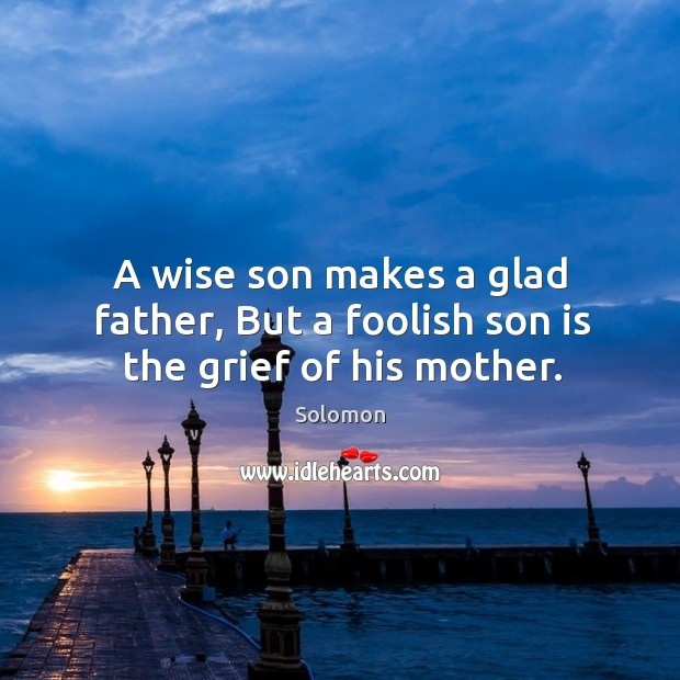 A wise son makes a glad father, But a foolish son is the grief of his mother. Image
