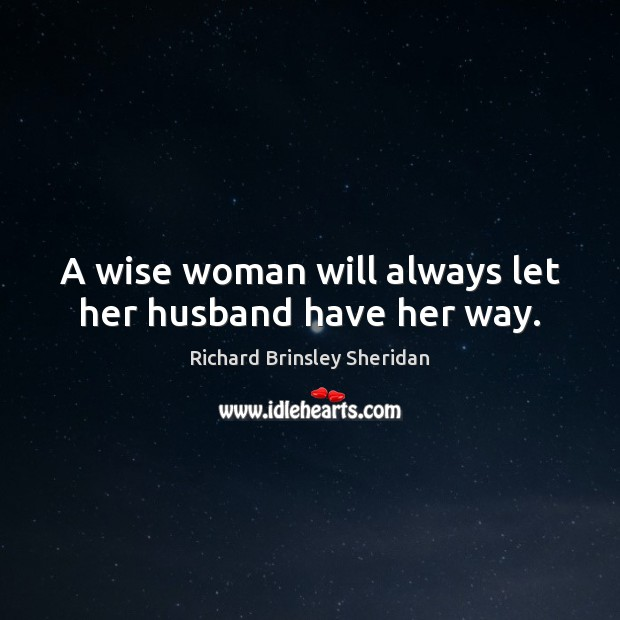 A wise woman will always let her husband have her way. Richard Brinsley Sheridan Picture Quote