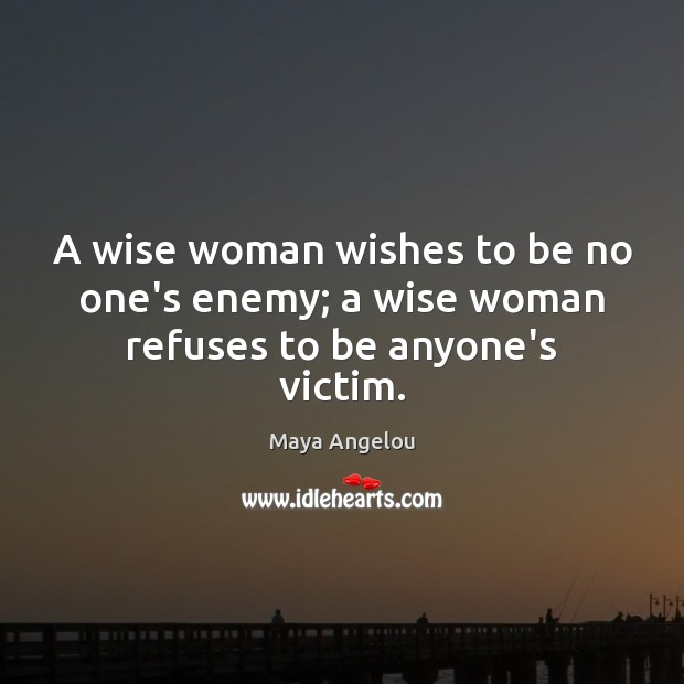 Image, A wise woman wishes to be no one's enemy; a wise woman refuses to be anyone's victim.