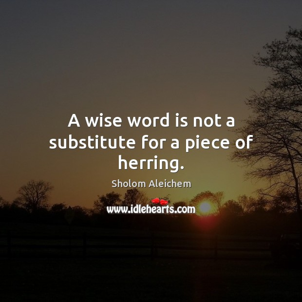 A wise word is not a substitute for a piece of herring. Sholom Aleichem Picture Quote