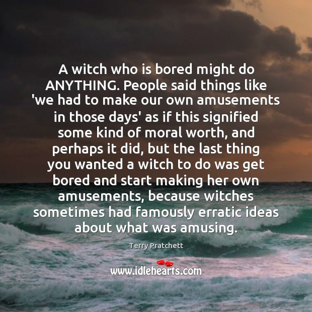 A witch who is bored might do ANYTHING. People said things like Terry Pratchett Picture Quote