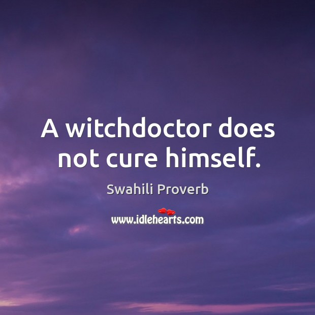 A witchdoctor does not cure himself. Swahili Proverbs Image