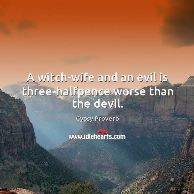 A witch-wife and an evil is three-halfpence worse than the devil. Gypsy Proverbs Image