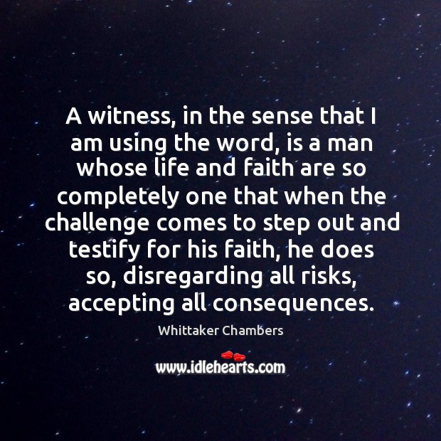 A witness, in the sense that I am using the word, is a man whose life and faith are so Whittaker Chambers Picture Quote
