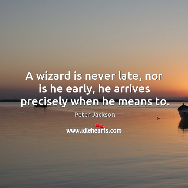 A wizard is never late, nor is he early, he arrives precisely when he means to. Peter Jackson Picture Quote