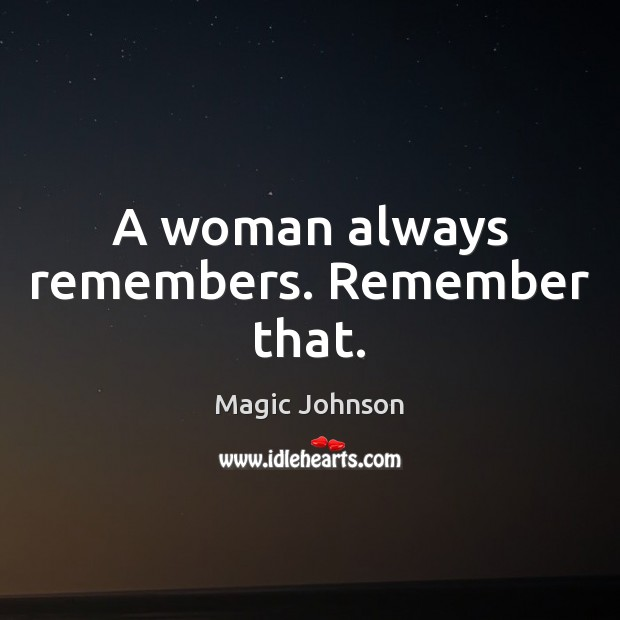 A woman always remembers. Remember that. Image
