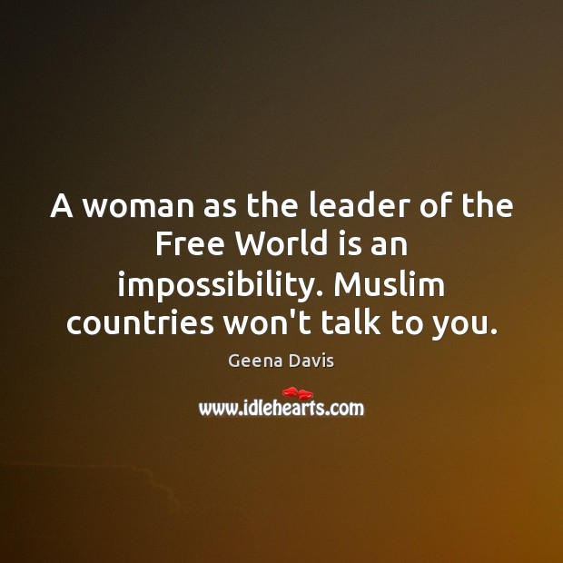 A woman as the leader of the Free World is an impossibility. Geena Davis Picture Quote