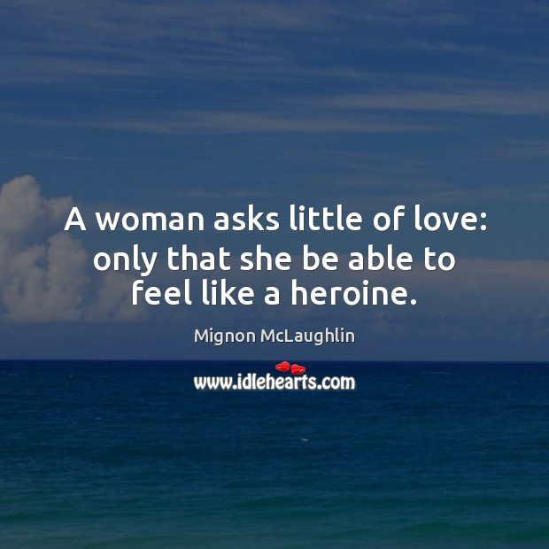A woman asks little of love: only that she be able to feel like a heroine. Image