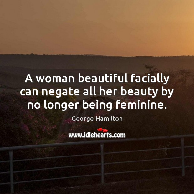 A woman beautiful facially can negate all her beauty by no longer being feminine. George Hamilton Picture Quote