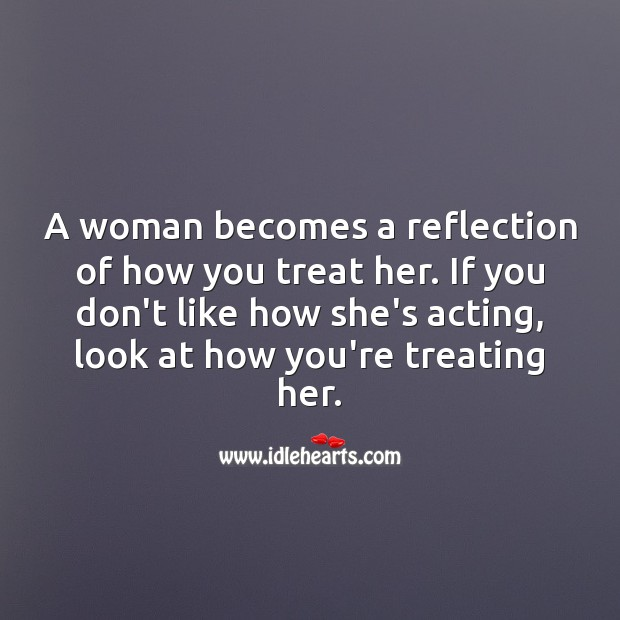 A woman becomes a reflection of how you treat her. Women Quotes Image
