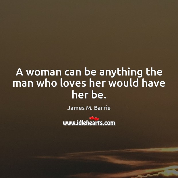 A woman can be anything the man who loves her would have her be. James M. Barrie Picture Quote