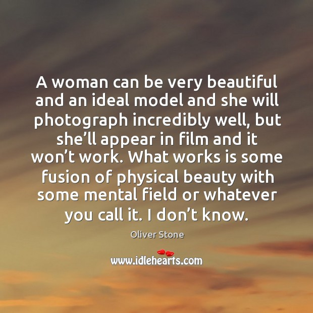 A woman can be very beautiful and an ideal model and she will photograph incredibly well Oliver Stone Picture Quote