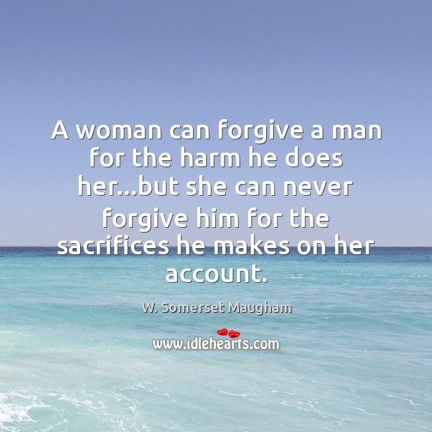 A woman can forgive a man for the harm he does her… W. Somerset Maugham Picture Quote