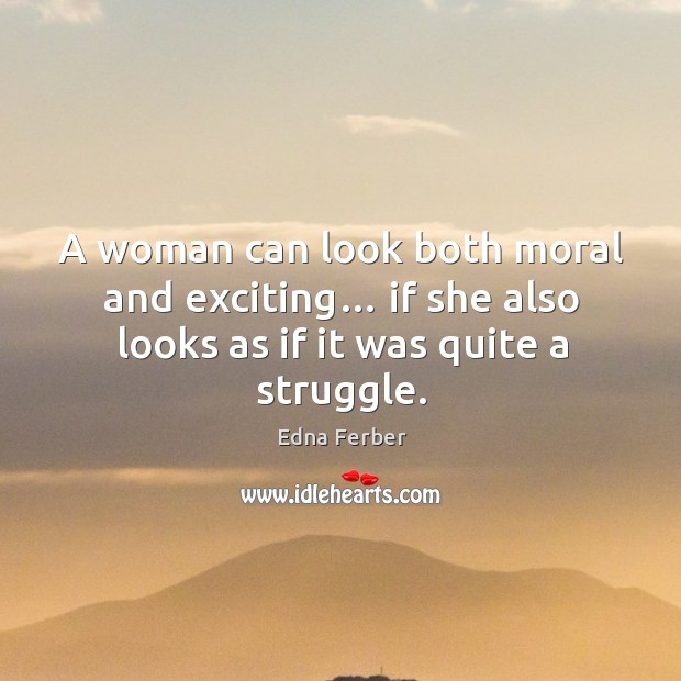 A woman can look both moral and exciting… if she also looks as if it was quite a struggle. Edna Ferber Picture Quote