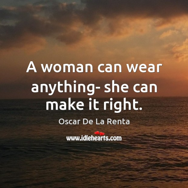 A woman can wear anything- she can make it right. Oscar De La Renta Picture Quote