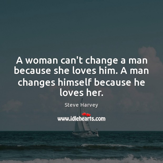 A Woman Can T Change A Man Because She Loves Him A Man