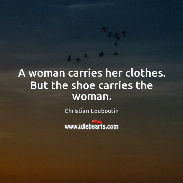 A woman carries her clothes. But the shoe carries the woman. Christian Louboutin Picture Quote