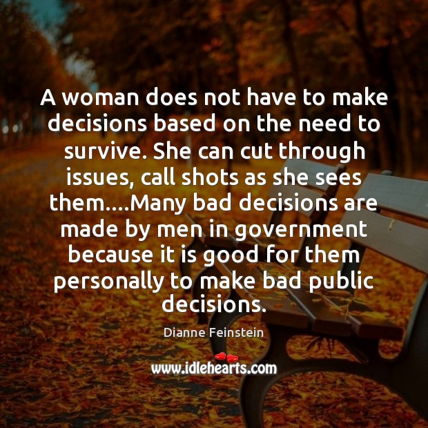 A woman does not have to make decisions based on the need Dianne Feinstein Picture Quote