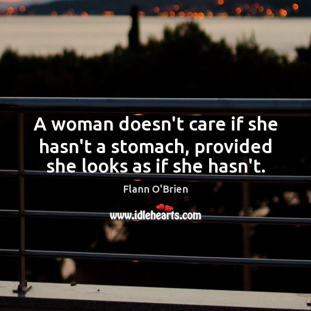 A woman doesn't care if she hasn't a stomach, provided she looks as if she hasn't. Image