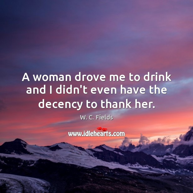 Image, A woman drove me to drink and I didn't even have the decency to thank her.