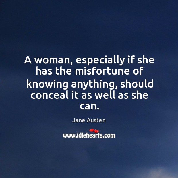A woman, especially if she has the misfortune of knowing anything, should conceal it as well as she can. Image